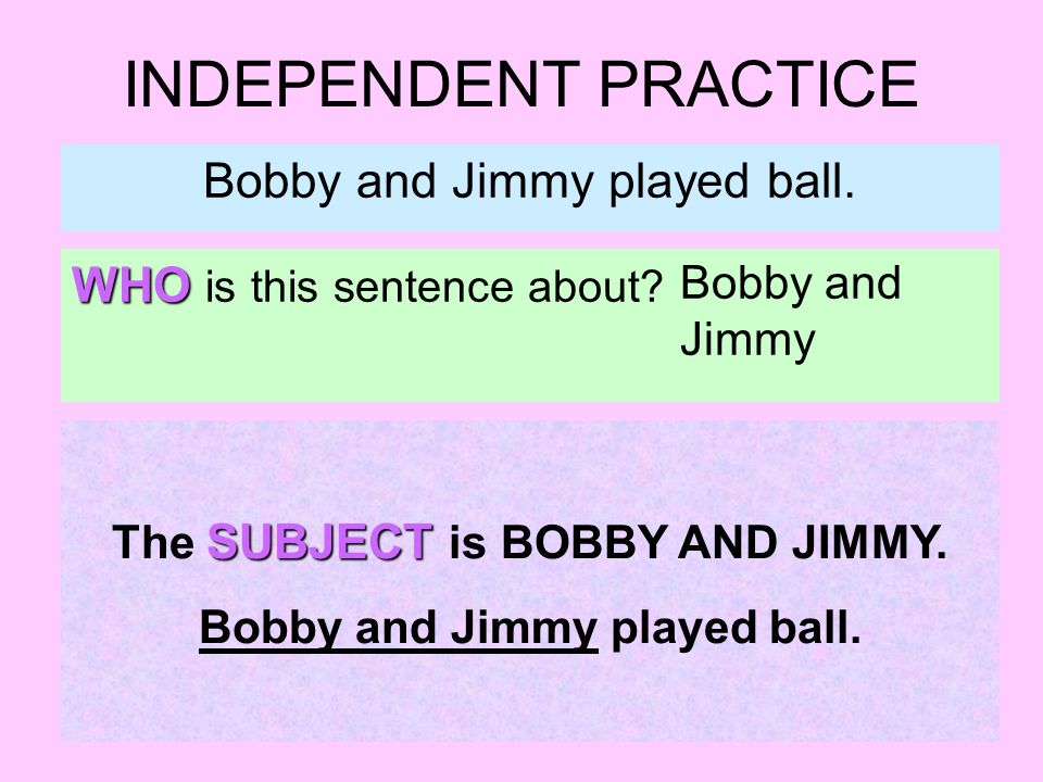 INDEPENDENT PRACTICE Bobby and Jimmy played ball. WHO is this sentence about? Bobby and Jimmy SUBJECT The SUBJECT is BOBBY AND JIMMY. Bobby and Jimmy