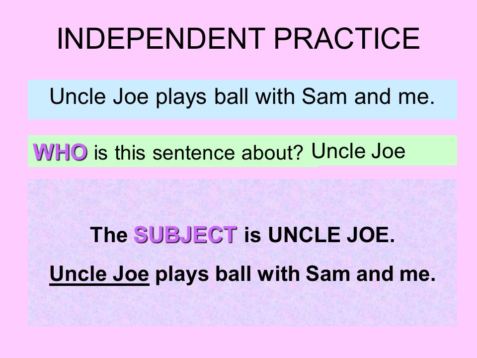 INDEPENDENT PRACTICE Uncle Joe plays ball with Sam and me. WHO is this sentence about? Uncle Joe SUBJECT The SUBJECT is UNCLE JOE. Uncle Joe plays bal