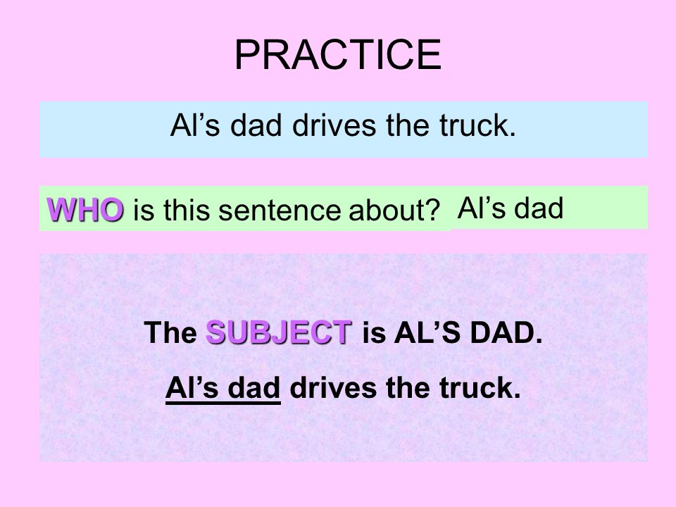 PRACTICE Als dad drives the truck. WHO is this sentence about? Als dad SUBJECT The SUBJECT is ALS DAD. Als dad drives the truck.