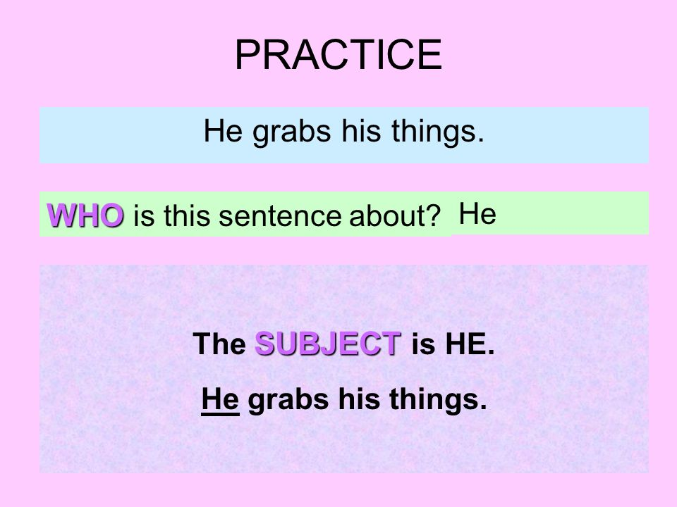 PRACTICE He grabs his things. WHO is this sentence about? He SUBJECT The SUBJECT is HE. He grabs his things.