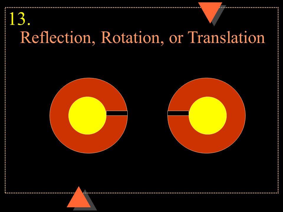 Reflection, Rotation, or Translation 13.