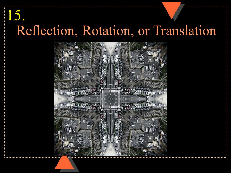 Reflection, Rotation, or Translation 15.