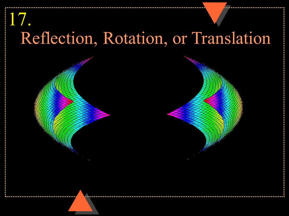 Reflection, Rotation, or Translation 17.