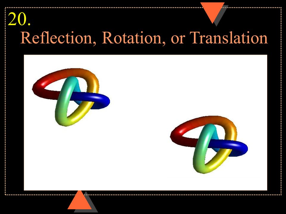 Reflection, Rotation, or Translation 20.