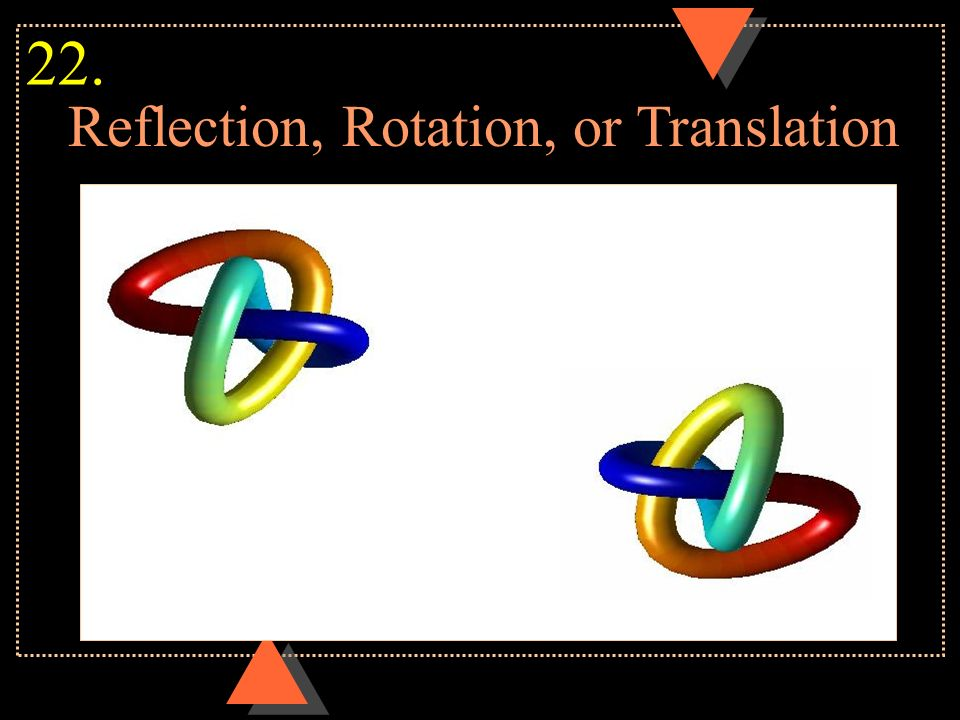 Reflection, Rotation, or Translation 22.