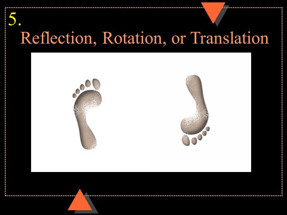 Reflection, Rotation, or Translation 5.