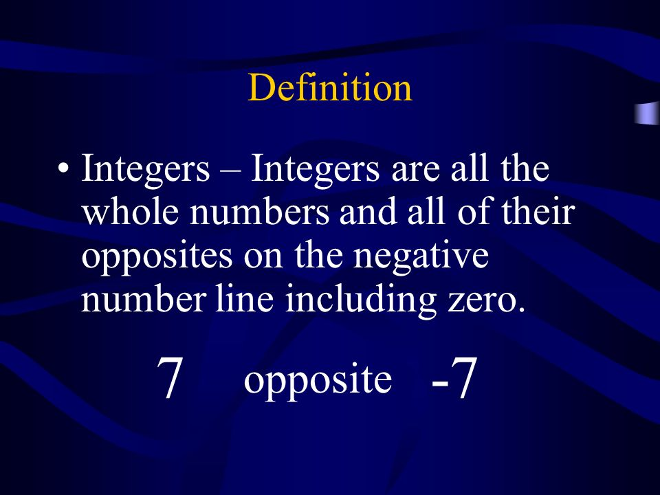 Definition Integers – are all the whole numbers and all of their opposites on the negative number line including zero. 7 opposite -7