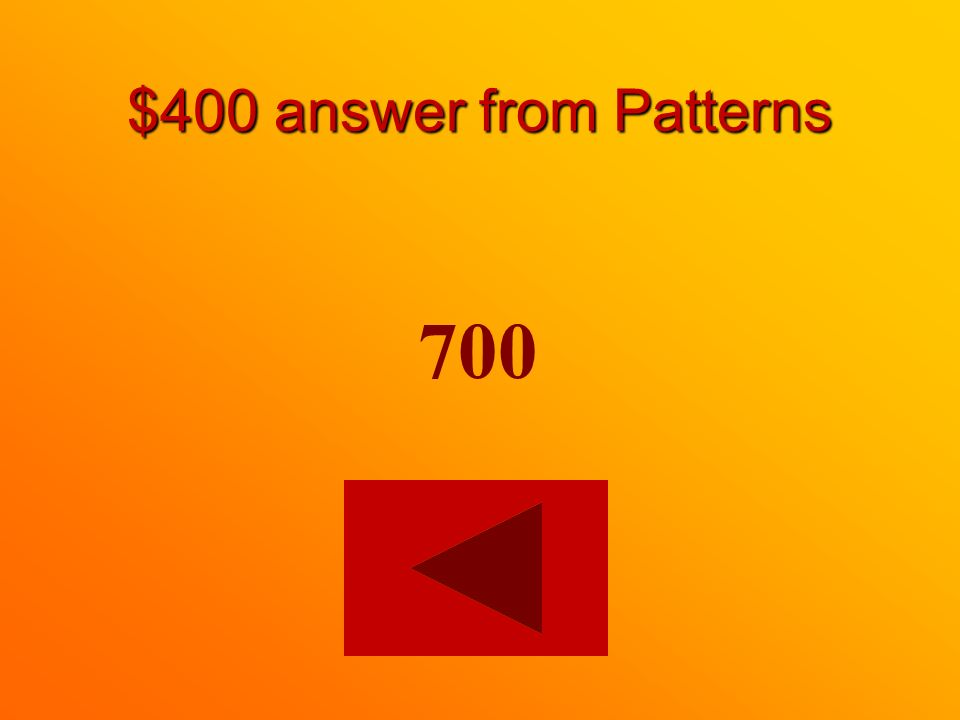 $400 question from Patterns Finish the pattern. 400, 500, 600, _____
