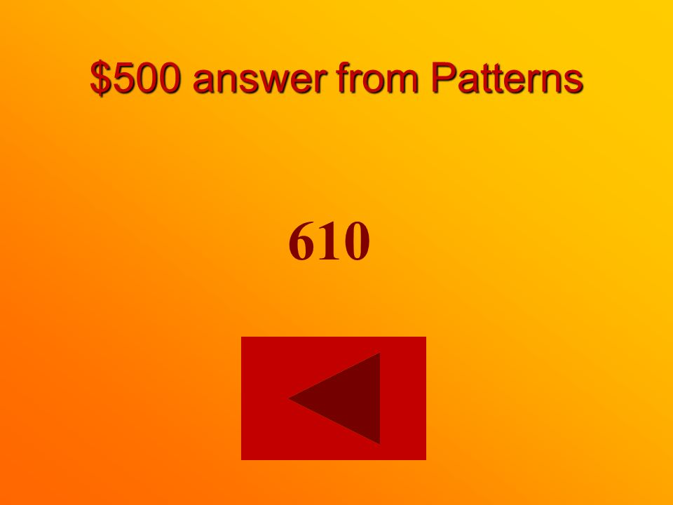 $500 question from Patterns Finish the pattern. 310, 410, 510, ____