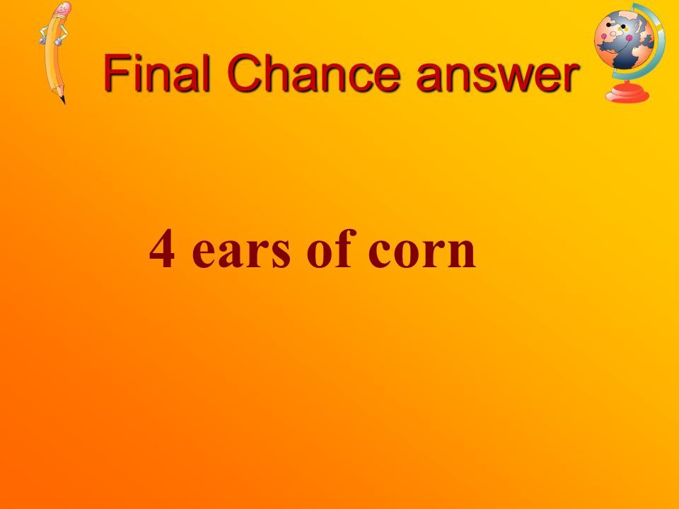 Final Chance Ann bought four ears of corn. Ben bought the same amount of corn as Ann. How many ears of corn did Ben buy?