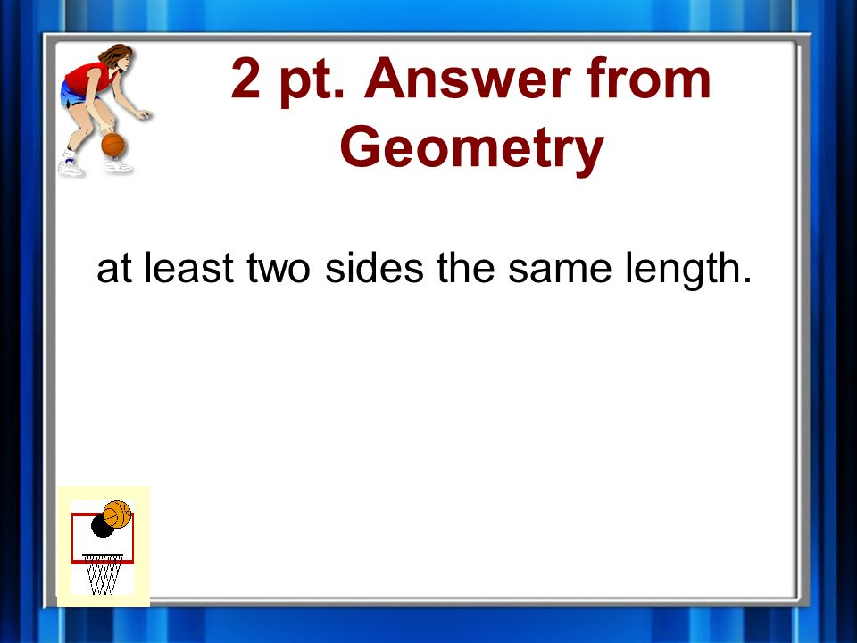 2 pt. Question from Geometry An isosceles triangle has ____________________.