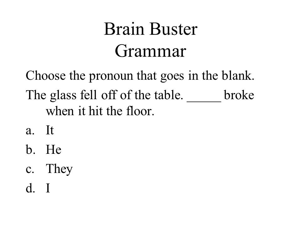 Brain Buster Grammar Choose the pronoun that goes in the blank. The glass fell off of the table. _____ broke when it hit the floor. a.It b.He c.They d