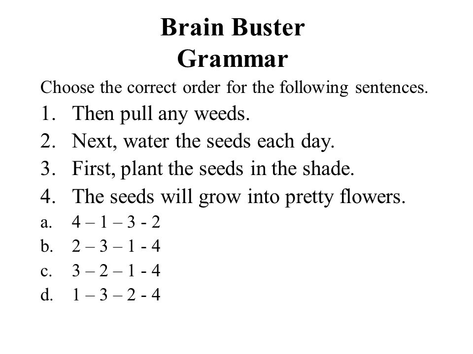 Brain Buster Grammar Choose the correct order for the following sentences. 1.Then pull any weeds. 2.Next, water the seeds each day. 3.First, plant the