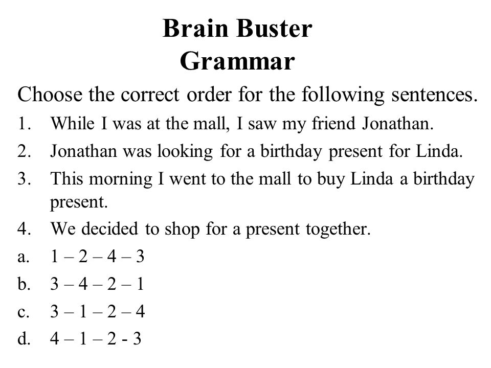 Brain Buster Grammar Choose the correct order for the following sentences. 1.While I was at the mall, I saw my friend Jonathan. 2.Jonathan was looking