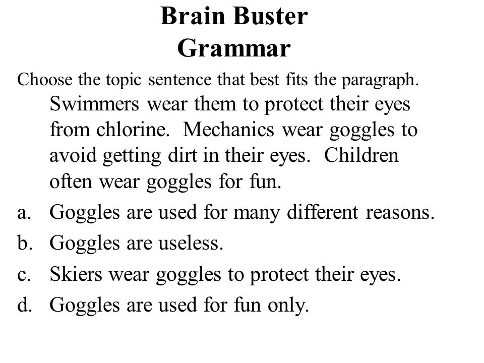 Brain Buster Grammar Choose the topic sentence that best fits the paragraph. Swimmers wear them to protect their eyes from chlorine. Mechanics wear go