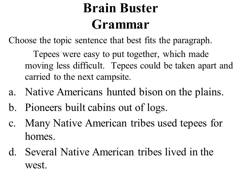 Brain Buster Grammar Choose the topic sentence that best fits the paragraph. Tepees were easy to put together, which made moving less difficult. Tepee