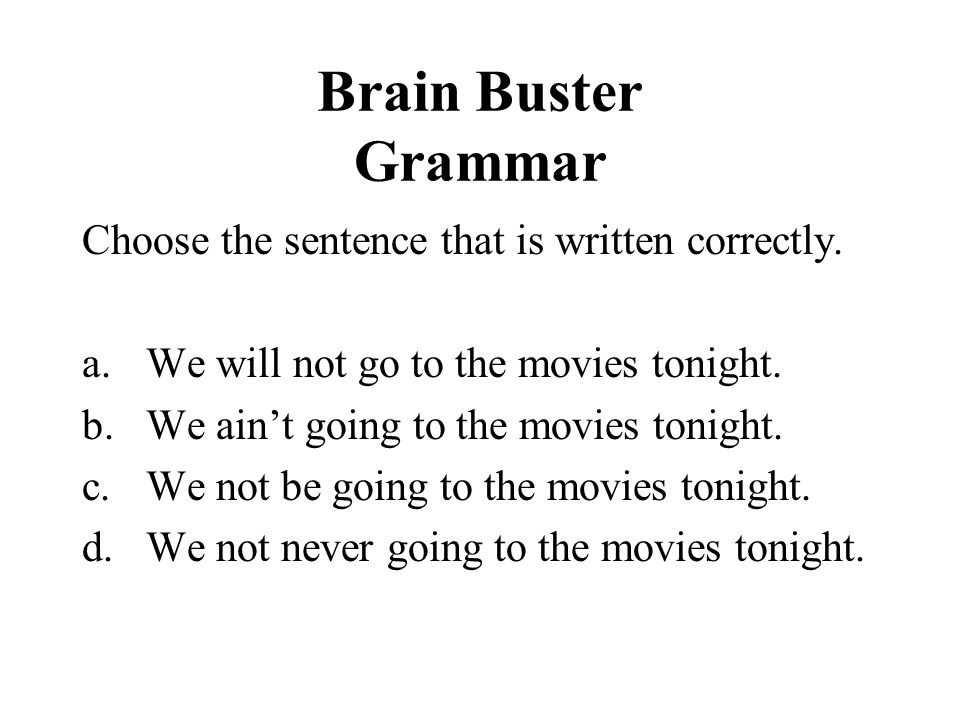 Brain Buster Grammar Choose the sentence that is written correctly. a.We will not go to the movies tonight. b.We aint going to the movies tonight. c.W