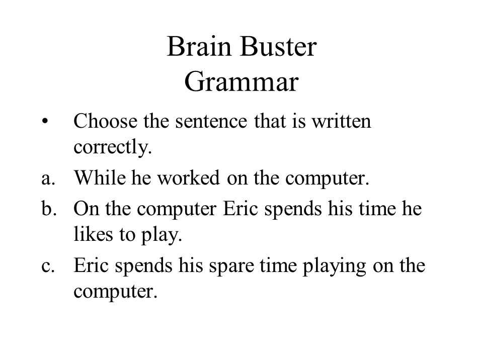 Brain Buster Grammar Choose the sentence that is written correctly. a.While he worked on the computer. b.On the computer Eric spends his time he likes