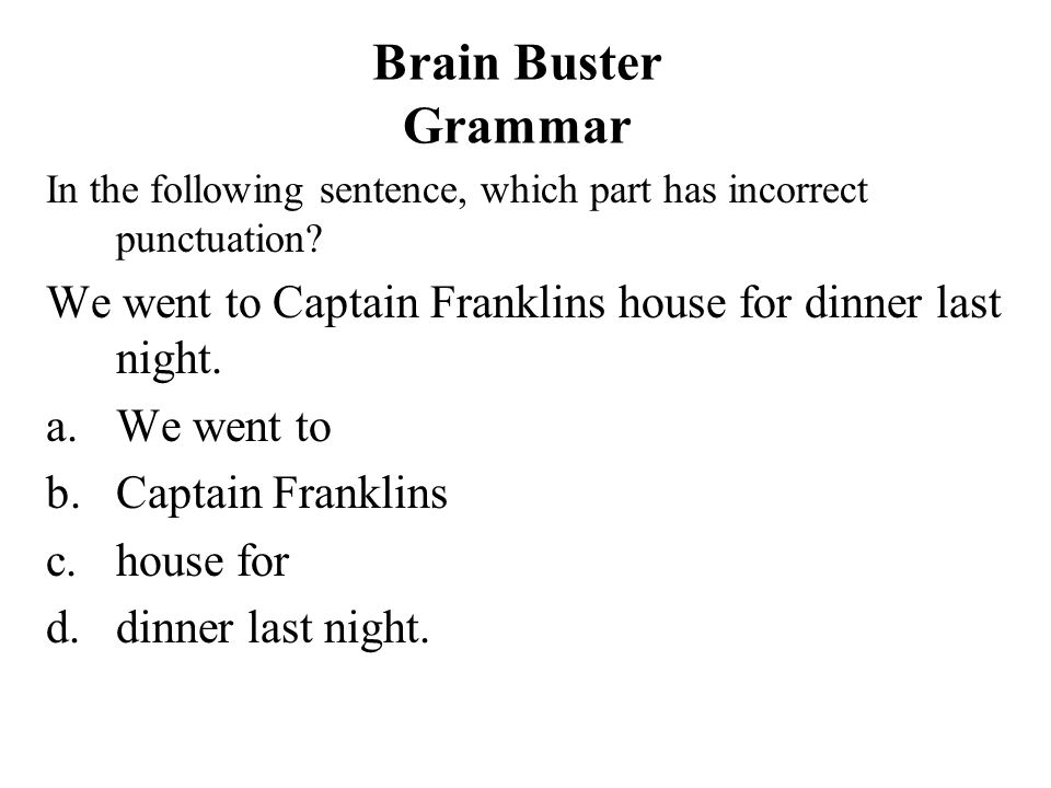 Brain Buster Grammar In the following sentence, which part has incorrect punctuation? We went to Captain Franklins house for dinner last night. a.We w