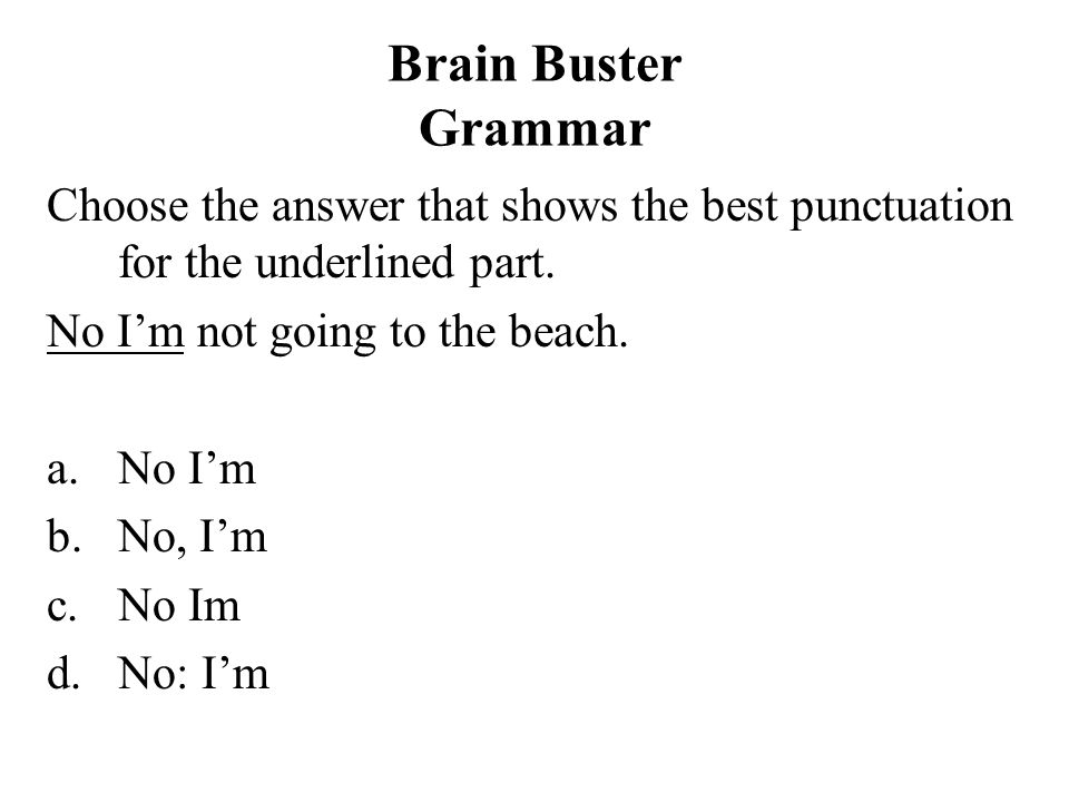 Brain Buster Grammar Choose the answer that shows the best punctuation for the underlined part. No Im not going to the beach. a.No Im b.No, Im c.No Im
