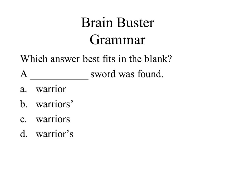 Brain Buster Grammar Which answer best fits in the blank? A ___________ sword was found. a.warrior b.warriors c.warriors d.warriors