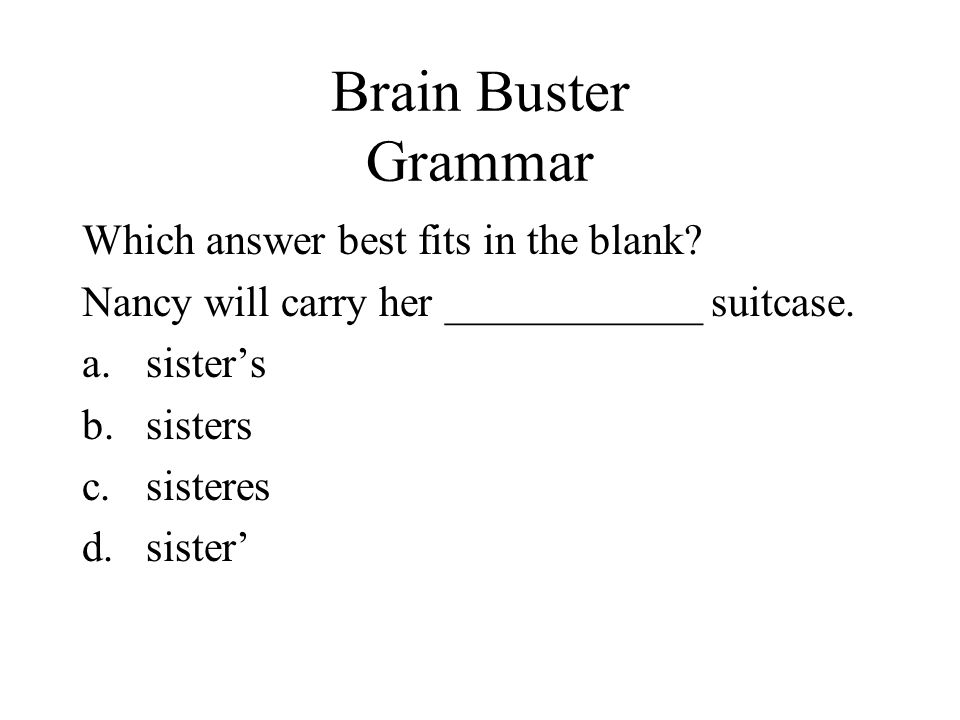 Brain Buster Grammar Which answer best fits in the blank? Nancy will carry her ____________ suitcase. a.sisters b.sisters c.sisteres d.sister