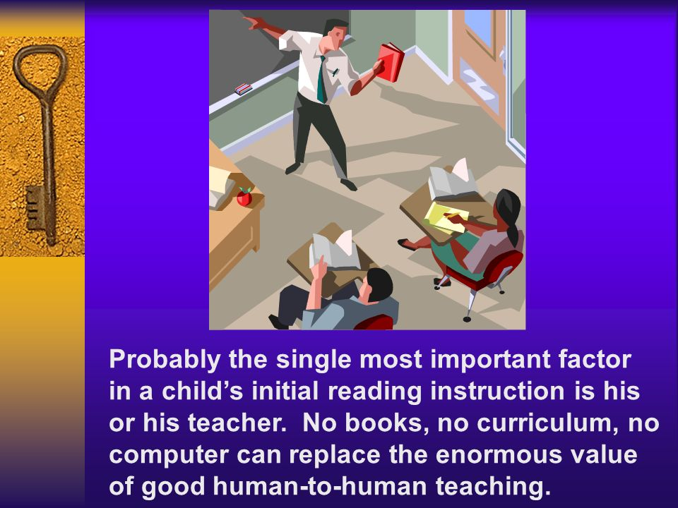 Probably the single most important factor in a childs initial reading instruction is his or his teacher. No books, no curriculum, no computer can repl