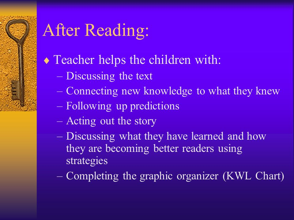 After Reading: Teacher helps the children with: –Discussing the text –Connecting new knowledge to what they knew –Following up predictions –Acting out