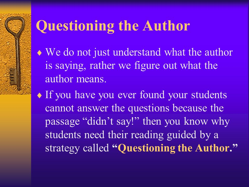 Questioning the Author We do not just understand what the author is saying, rather we figure out what the author means. If you have you ever found you