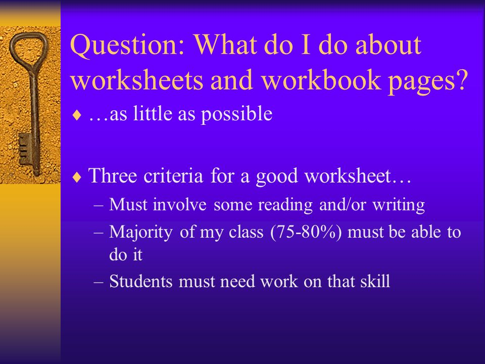 Question: What do I do about worksheets and workbook pages? …as little as possible Three criteria for a good worksheet… –Must involve some reading and