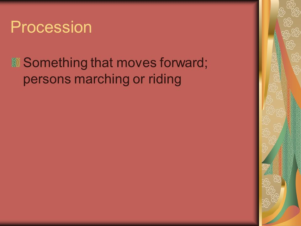 Procession Something that moves forward; persons marching or riding