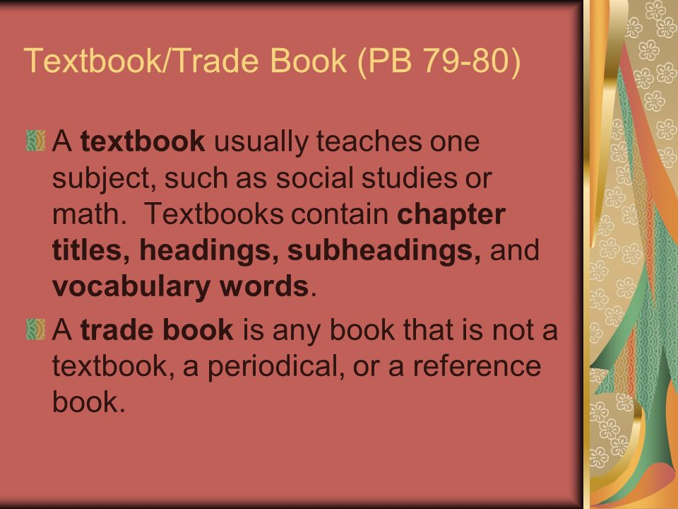 Textbook/Trade Book (PB 79-80) A textbook usually teaches one subject, such as social studies or math. Textbooks contain chapter titles, headings, sub
