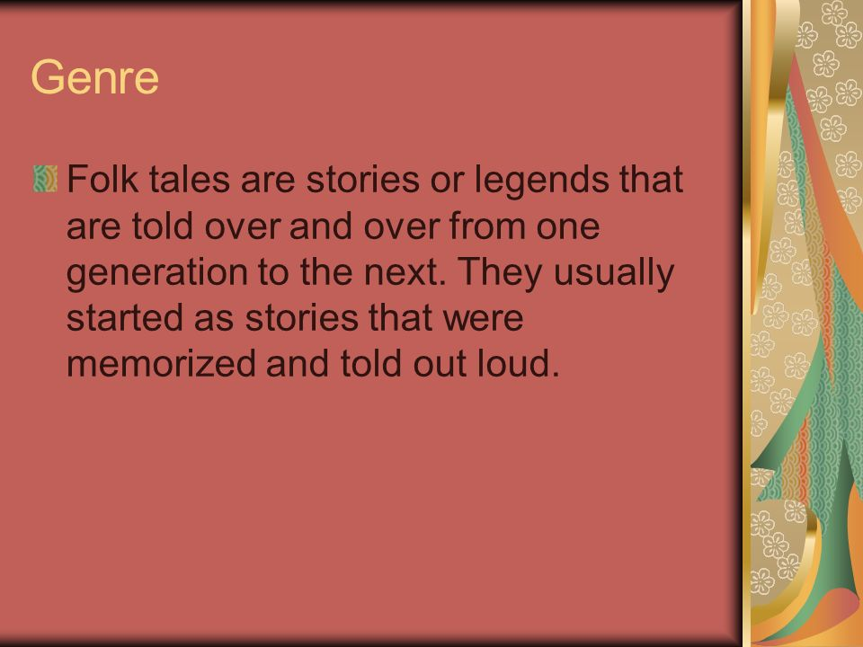 Genre Folk tales are stories or legends that are told over and over from one generation to the next. They usually started as stories that were memoriz