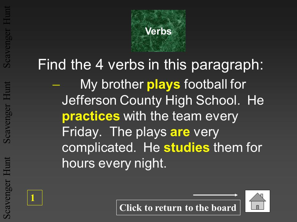 Scavenger Hunt Scavenger Hunt Scavenger Hunt Find the 4 verbs in this paragraph: – My brother plays football for Jefferson County High School. He prac
