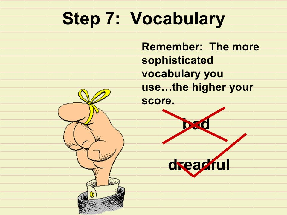 Step 7: Vocabulary Remember: The more sophisticated vocabulary you use…the higher your score.