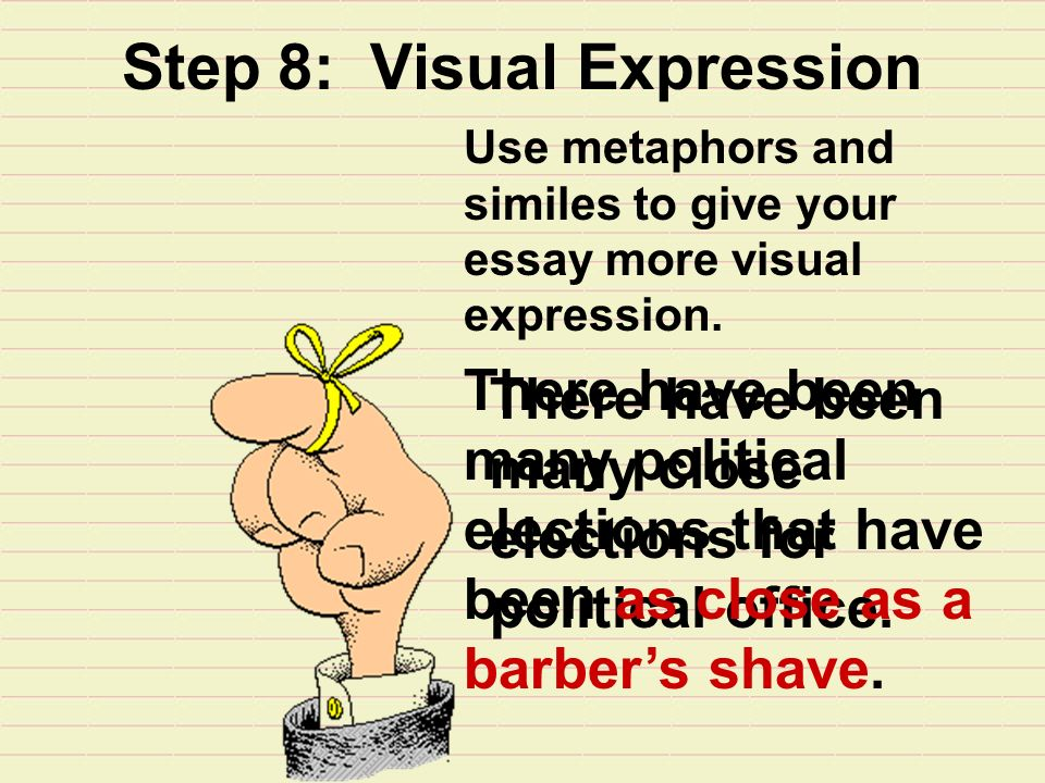 Step 8: Visual Expression Use metaphors and similes to give your essay more visual expression.