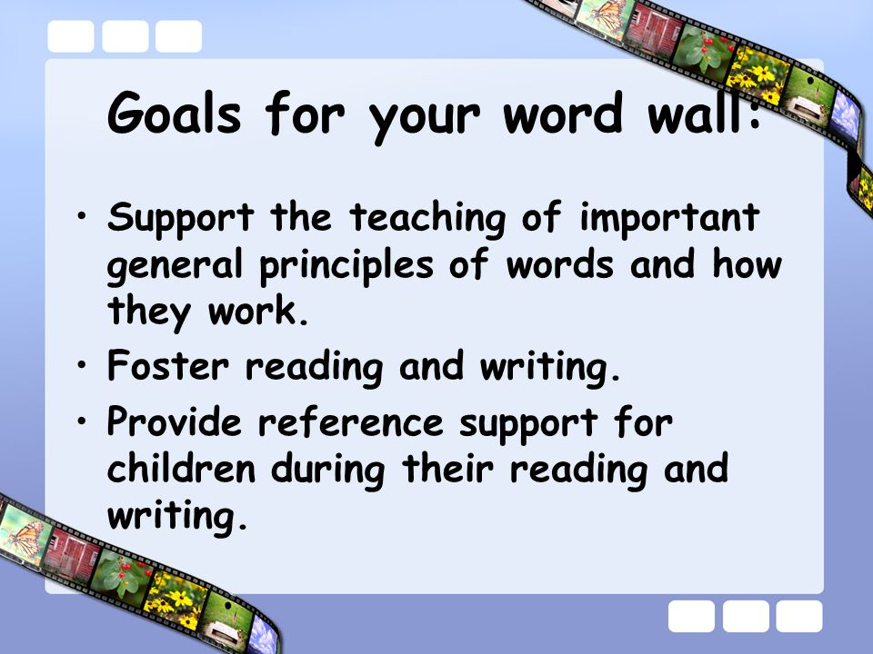 Goals for your word wall: Support the teaching of important general principles of words and how they work.