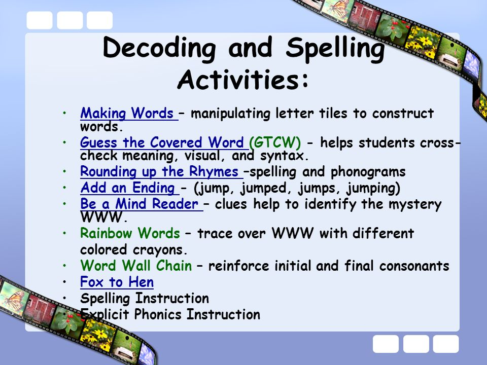 Decoding and Spelling Activities: Making Words – manipulating letter tiles to construct words.Making Words Guess the Covered Word (GTCW) - helps students cross- check meaning, visual, and syntax.Guess the Covered Word Rounding up the Rhymes –spelling and phonogramsRounding up the Rhymes Add an Ending - (jump, jumped, jumps, jumping)Add an Ending Be a Mind Reader – clues help to identify the mystery WWW.Be a Mind Reader Rainbow Words – trace over WWW with different colored crayons.