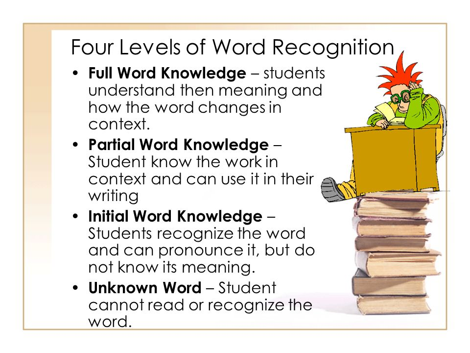 Four Levels of Word Recognition Full Word Knowledge – students understand then meaning and how the word changes in context. Partial Word Knowledge – S