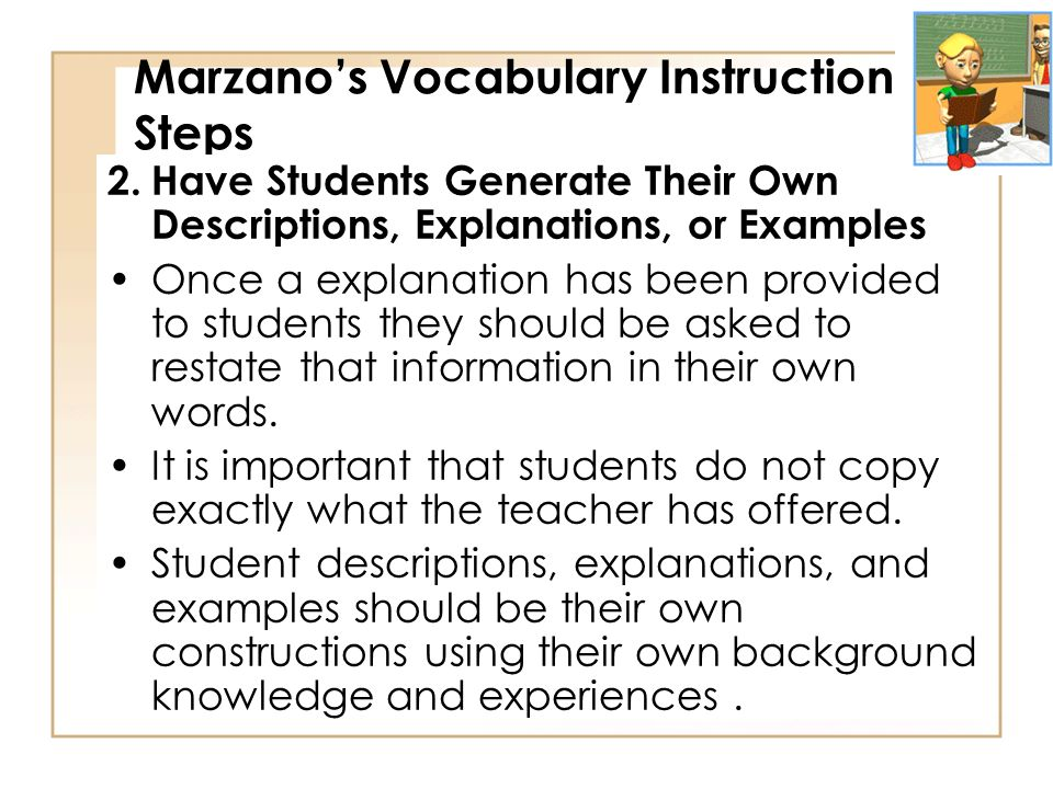 Marzanos Vocabulary Instruction Steps 2.Have Students Generate Their Own Descriptions, Explanations, or Examples Once a explanation has been provided