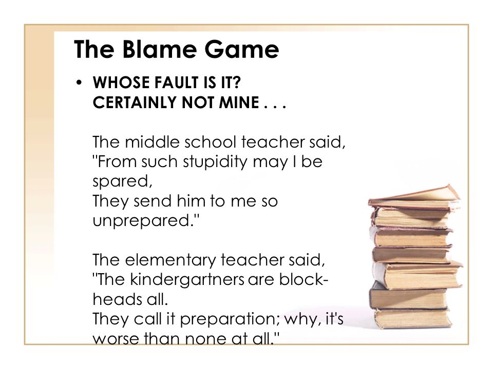 The Blame Game WHOSE FAULT IS IT? CERTAINLY NOT MINE... The middle school teacher said,