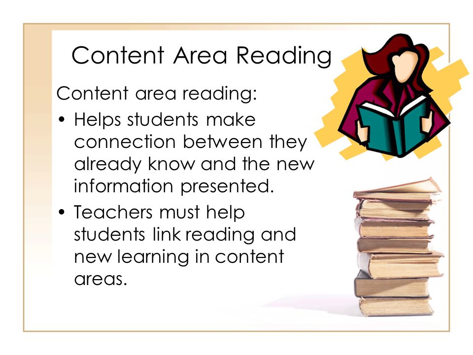 Content Area Reading Content area reading: Helps students make connection between they already know and the new information presented. Teachers must h