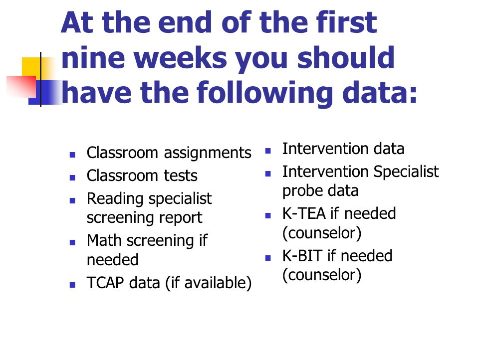 At the end of the first nine weeks you should have the following data: Classroom assignments Classroom tests Reading specialist screening report Math