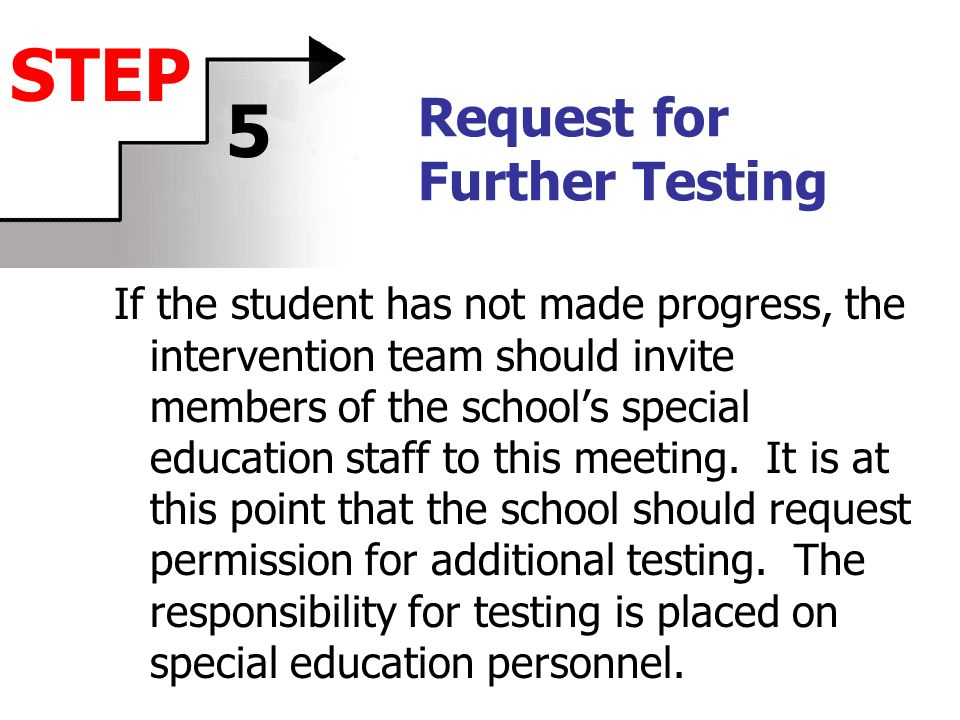 Request for Further Testing If the student has not made progress, the intervention team should invite members of the schools special education staff t