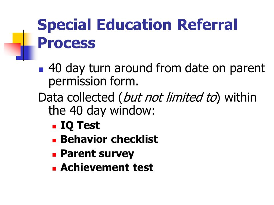 Special Education Referral Process 40 day turn around from date on parent permission form. Data collected (but not limited to) within the 40 day windo