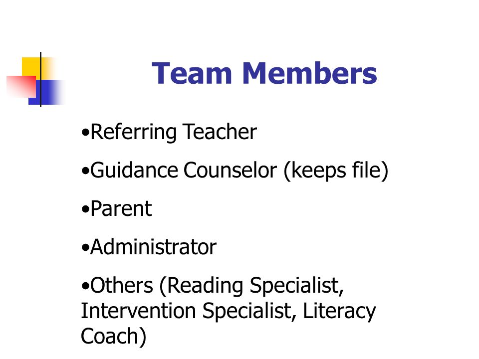 Team Members Referring Teacher Guidance Counselor (keeps file) Parent Administrator Others (Reading Specialist, Intervention Specialist, Literacy Coac