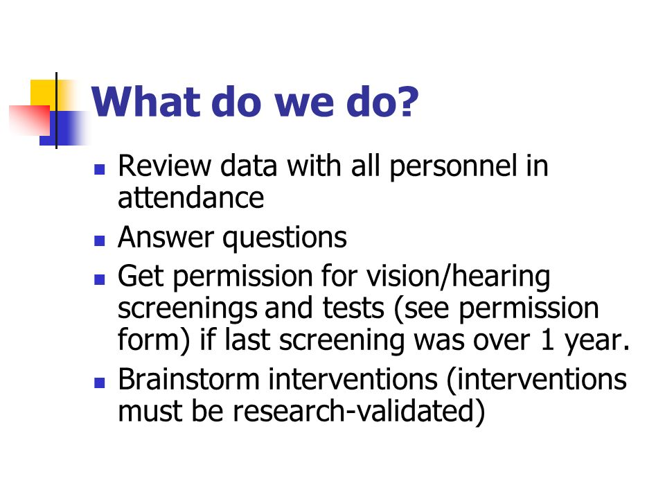 What do we do? Review data with all personnel in attendance Answer questions Get permission for vision/hearing screenings and tests (see permission fo