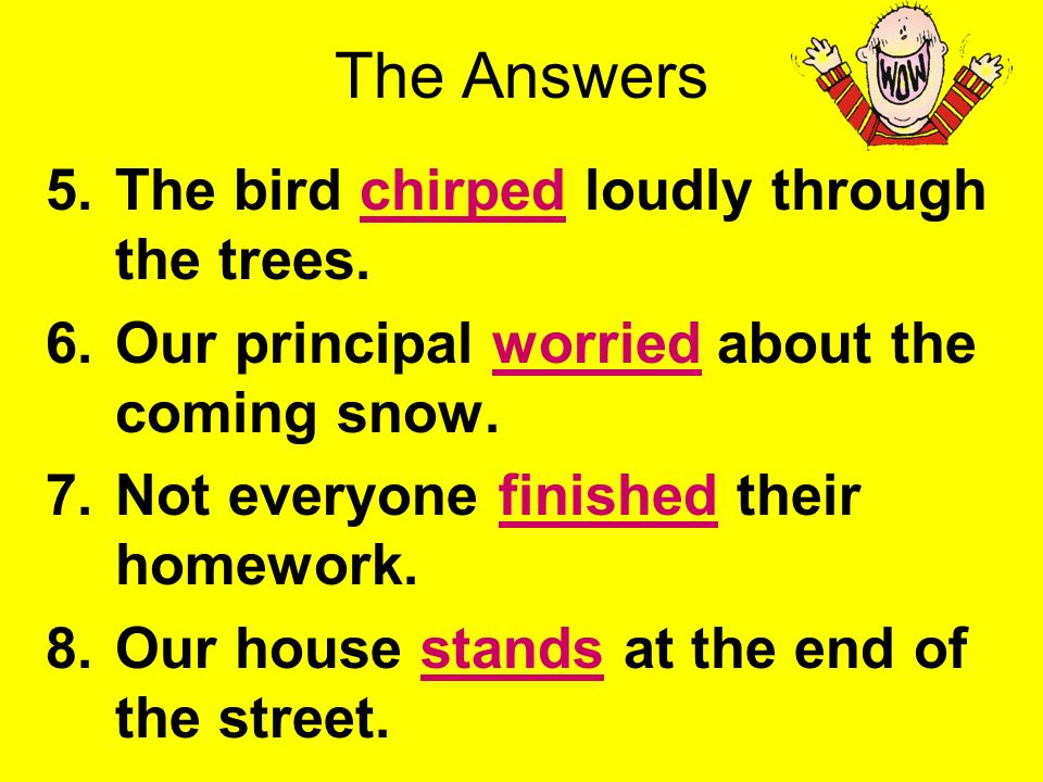 Use the PowerPoint Pen to underline the verbs. 5.The bird chirped loudly through the trees. 6.Our principal worried about the coming snow. 7.Not every