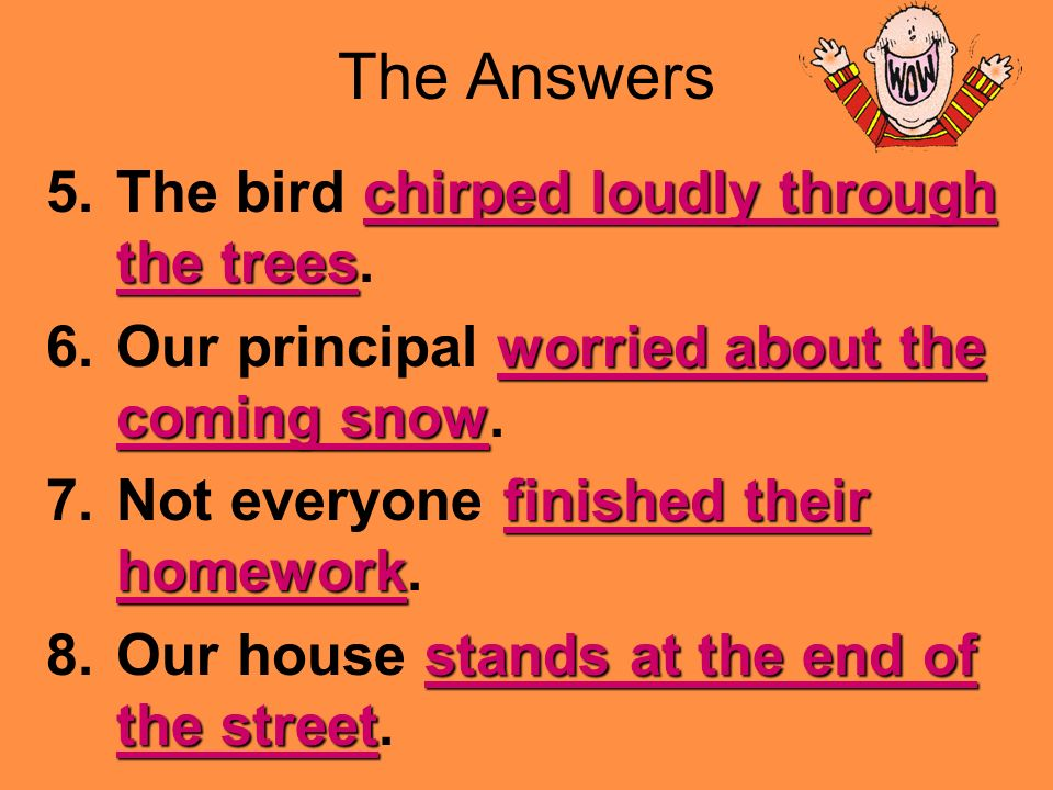 Use the PowerPoint Pen to underline the predicate. 5.The bird chirped loudly through the trees. 6.Our principal worried about the coming snow. 7.Not e