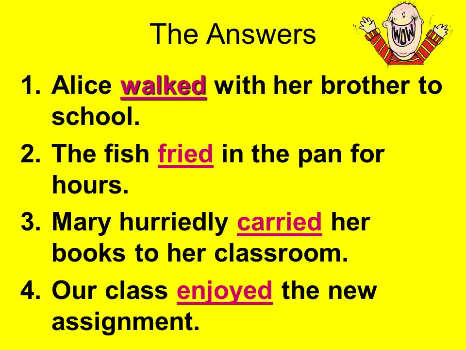 Use the PowerPoint Pen to underline the verbs. 1.Alice walked with her brother to school. 2.The fish fried in the pan for hours. 3.Mary hurriedly carr